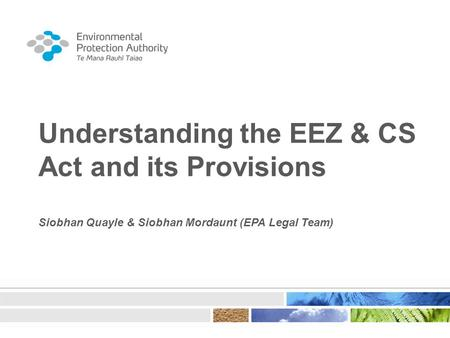 Understanding the EEZ & CS Act and its Provisions Siobhan Quayle & Siobhan Mordaunt (EPA Legal Team)