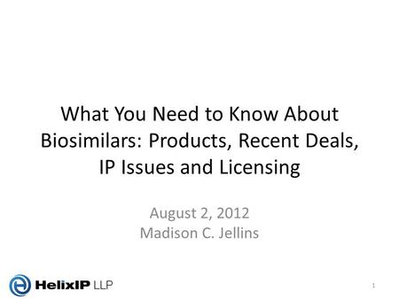 What You Need to Know About Biosimilars: Products, Recent Deals, IP Issues and Licensing August 2, 2012 Madison C. Jellins 1.