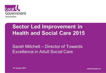 Sector Led Improvement in Health and Social Care 2015 Sarah Mitchell – Director of Towards Excellence in Adult Social Care 9 th January 2015 www.local.gov.uk.
