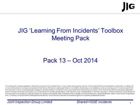 Joint Inspection Group LimitedShared HSSE Incidents 1 JIG 'Learning From Incidents' Toolbox Meeting Pack Pack 13 – Oct 2014 This document is made available.