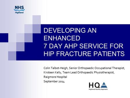 DEVELOPING AN ENHANCED 7 DAY AHP SERVICE FOR HIP FRACTURE PATIENTS Colin Talbot-Heigh, Senior Orthopaedic Occupational Therapist, Kirsteen Kelly, Team.