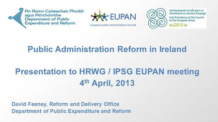 Public Administration Reform in Ireland Presentation to HRWG / IPSG EUPAN meeting 4 th April, 2013 David Feeney, Reform and Delivery Office Department.