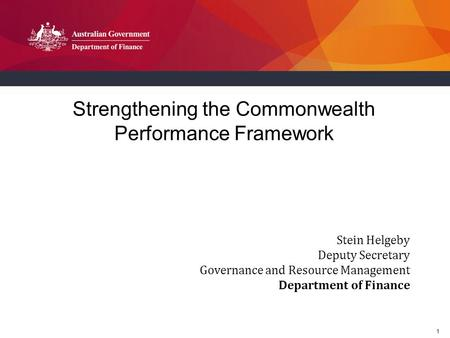 1 Strengthening the Commonwealth Performance Framework Stein Helgeby Deputy Secretary Governance and Resource Management Department of Finance.