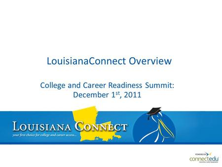 LouisianaConnect Overview College and Career Readiness Summit: December 1 st, 2011.