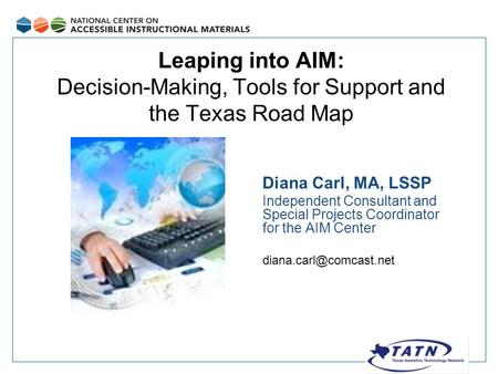 Leaping into AIM: Decision-Making, Tools for Support and the Texas Road Map Diana Carl, MA, LSSP Independent Consultant and Special Projects Coordinator.