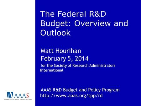 The Federal R&D Budget: Overview and Outlook Matt Hourihan February 5, 2014 for the Society of Research Administrators International AAAS R&D Budget and.