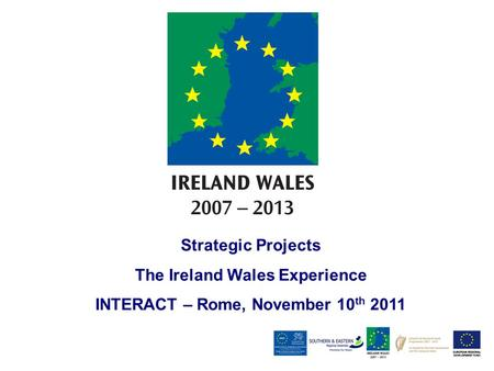 Strategic Projects The Ireland Wales Experience INTERACT – Rome, November 10 th 2011.