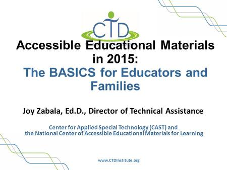 Www.CTDInstitute.org Accessible Educational Materials in 2015: The BASICS for Educators and Families Joy Zabala, Ed.D., Director of Technical Assistance.