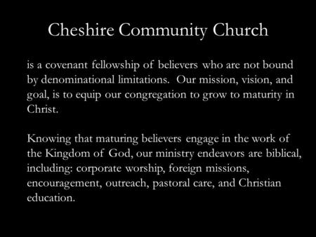 Cheshire Community Church is a covenant fellowship of believers who are not bound by denominational limitations. Our mission, vision, and goal, is to equip.