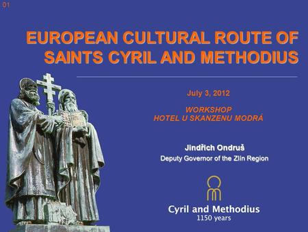 EUROPEAN CULTURAL ROUTE OF SAINTS CYRIL AND METHODIUS July 3, 2012 WORKSHOP HOTEL U SKANZENU MODRÁ Jindřich Ondruš Deputy Governor of the Zlín Region 01.