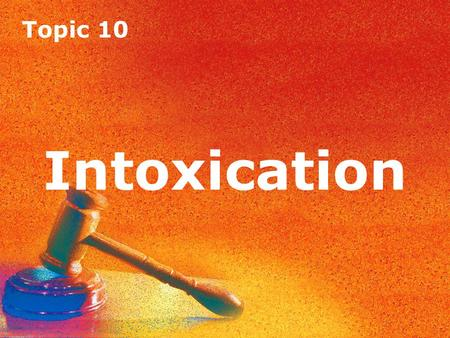 Topic 10 Intoxication Topic 10 Intoxication. Topic 10 Intoxication Introduction A defendant can become intoxicated by means of alcohol or drugs or both.