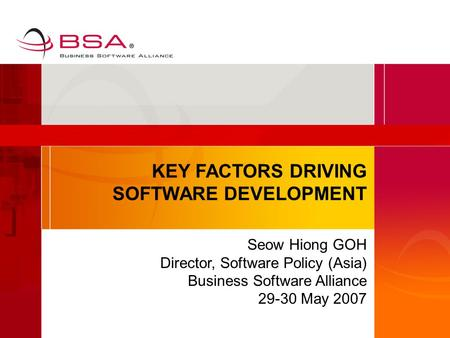 KEY FACTORS DRIVING SOFTWARE DEVELOPMENT Seow Hiong GOH Director, Software Policy (Asia) Business Software Alliance 29-30 May 2007.