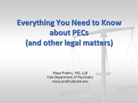 Maya Prabhu, MD, LLB Yale Department of Psychiatry Everything You Need to Know about PECs (and other legal matters)