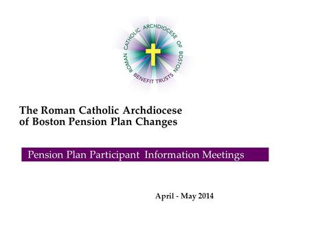 The Roman Catholic Archdiocese of Boston Pension Plan Changes Pension Plan Participant Information Meetings April - May 2014.
