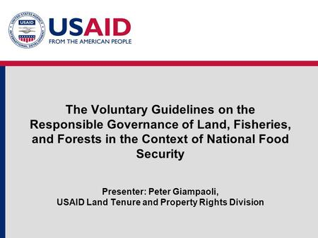 The Voluntary Guidelines on the Responsible Governance of Land, Fisheries, and Forests in the Context of National Food Security Presenter: Peter Giampaoli,