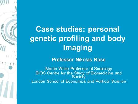Case studies: personal genetic profiling and body imaging Professor Nikolas Rose Martin White Professor of Sociology BIOS Centre for the Study of Biomedicine.