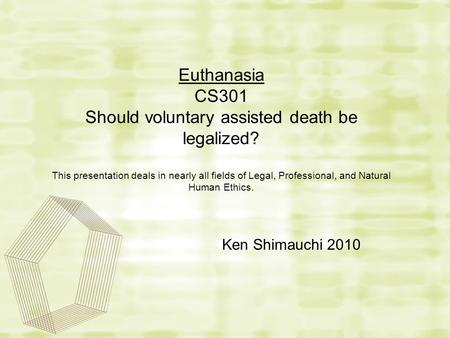 Euthanasia CS301 Should voluntary assisted death be legalized? This presentation deals in nearly all fields of Legal, Professional, and Natural Human Ethics.
