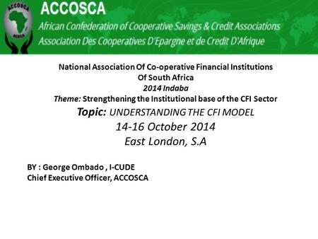 National Association Of Co-operative Financial Institutions Of South Africa 2014 Indaba Theme: Strengthening the Institutional base of the CFI Sector Topic: