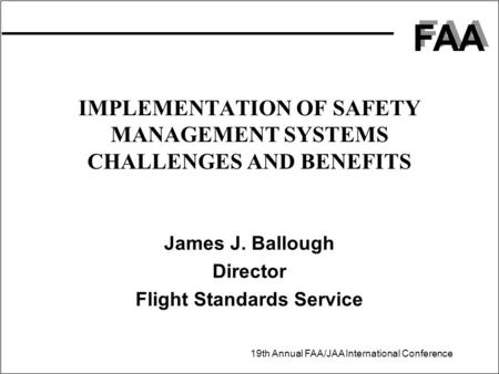FAA 19th Annual FAA/JAA International Conference IMPLEMENTATION OF SAFETY MANAGEMENT SYSTEMS CHALLENGES AND BENEFITS James J. Ballough Director Flight.