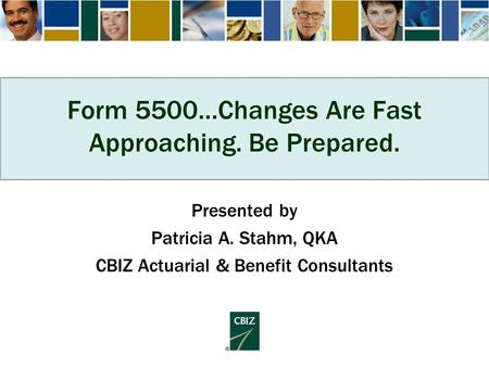 Form 5500…Changes Are Fast Approaching. Be Prepared. Presented by Patricia A. Stahm, QKA CBIZ Actuarial & Benefit Consultants.