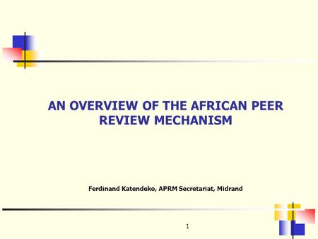 1 AN OVERVIEW OF THE AFRICAN PEER REVIEW MECHANISM Ferdinand Katendeko, APRM Secretariat, Midrand.