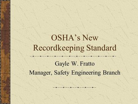 OSHA's New Recordkeeping Standard Gayle W. Fratto Manager, Safety Engineering Branch.