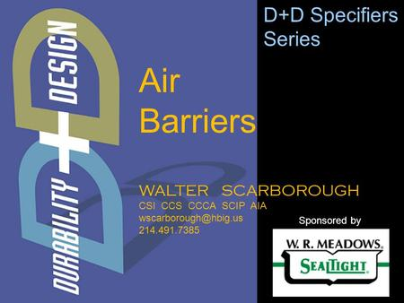 WALTER SCARBOROUGH CSI CCS CCCA SCIP AIA 214.491.7385 D+D Specifiers Series Sponsored by Air Barriers.