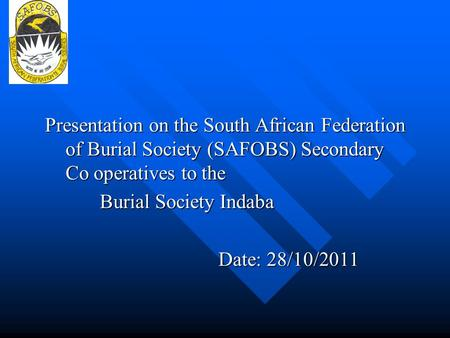Presentation on the South African Federation of Burial Society (SAFOBS) Secondary Co operatives to the Burial Society Indaba Date: 28/10/2011.
