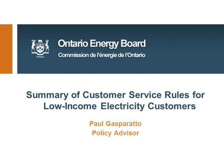 Summary of Customer Service Rules for Low-Income Electricity Customers Paul Gasparatto Policy Advisor.