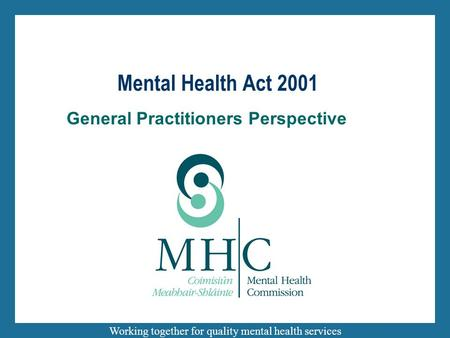 Working together for quality mental health services General Practitioners Perspective Mental Health Act 2001.