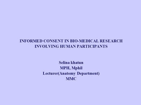INFORMED CONSENT IN BIO-MEDICAL RESEARCH INVOLVING HUMAN PARTICIPANTS Selina khatun MPH, Mphil Lecturer(Anatomy Department) MMC.