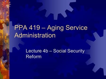 PPA 419 – Aging Service Administration Lecture 4b – Social Security Reform.
