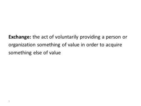 Exchange: the act of voluntarily providing a person or organization something of value in order to acquire something else of value 1.