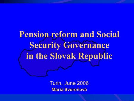 Pension reform and Social Security Governance in the Slovak Republic Turin, June 2006 Mária Svoreňová.