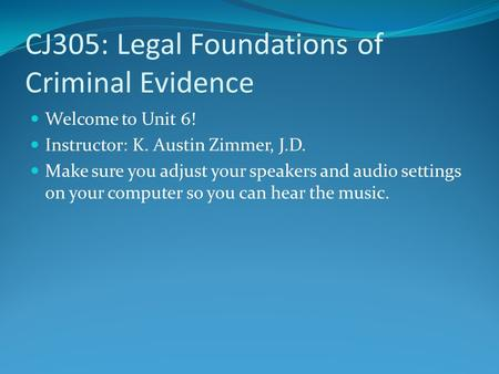 CJ305: Legal Foundations of Criminal Evidence Welcome to Unit 6! Instructor: K. Austin Zimmer, J.D. Make sure you adjust your speakers and audio settings.