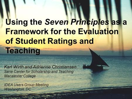 Using the Seven Principles as a Framework for the Evaluation of Student Ratings and Teaching Karl Wirth and Adrienne Christiansen Serie Center for Scholarship.