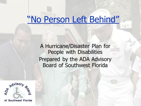 """No Person Left Behind"" A Hurricane/Disaster Plan for People with Disabilities Prepared by the ADA Advisory Board of Southwest Florida."
