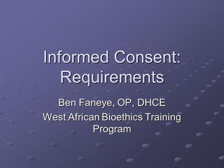 Informed Consent: Requirements Ben Faneye, OP, DHCE West African Bioethics Training Program.