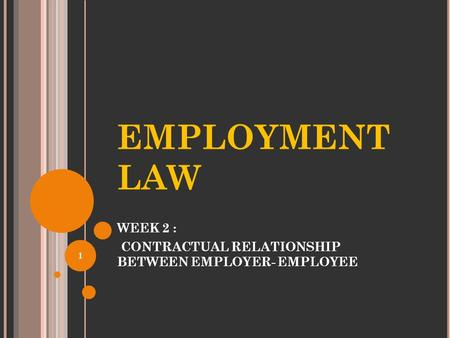 EMPLOYMENT LAW WEEK 2 : CONTRACTUAL RELATIONSHIP BETWEEN EMPLOYER- EMPLOYEE 1.