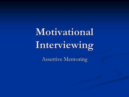 Motivational Interviewing Assertive Mentoring. Defining Mentoring Mentoring is a one to one, non-judgmental relationship in which an individual voluntarily.