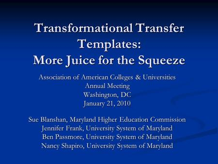 Transformational Transfer Templates: More Juice for the Squeeze Association of American Colleges & Universities Annual Meeting Washington, DC January 21,