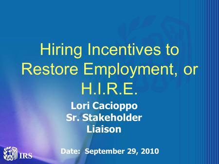 Hiring Incentives to Restore Employment, or H.I.R.E. Lori Cacioppo Sr. Stakeholder Liaison Date: September 29, 2010.