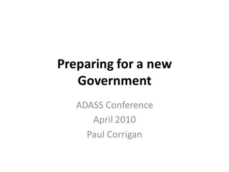 Preparing for a new Government ADASS Conference April 2010 Paul Corrigan.