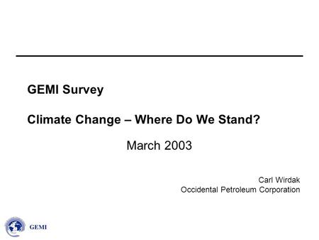 Carl Wirdak Occidental Petroleum Corporation GEMI Survey Climate Change – Where Do We Stand? March 2003.