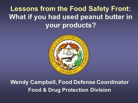Lessons from the Food Safety Front: What if you had used peanut butter in your products? Wendy Campbell, Food Defense Coordinator Food & Drug Protection.