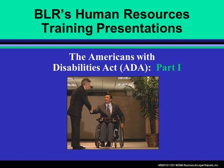 4/00/31511251 ©2000 Business & Legal Reports, Inc. BLR's Human Resources Training Presentations The Americans with Disabilities Act (ADA): Part I.