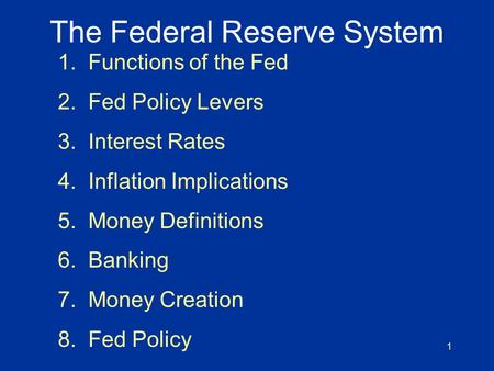 1 The Federal Reserve System 1. Functions of the Fed 2. Fed Policy Levers 3. Interest Rates 4. Inflation Implications 5. Money Definitions 6. Banking 7.