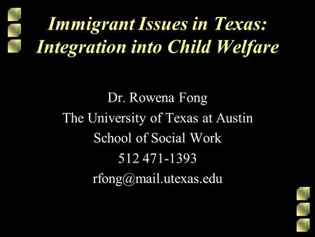 Immigrant Issues in Texas: Integration into Child Welfare Dr. Rowena Fong The University of Texas at Austin School of Social Work 512 471-1393