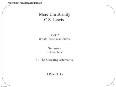 Rivermont Presbyterian Church P. Ribeiro 1 Mere Christianity C.S. Lewis Book 2 What Christians Believe Summary of Chapters 3 - The Shocking Alternative.