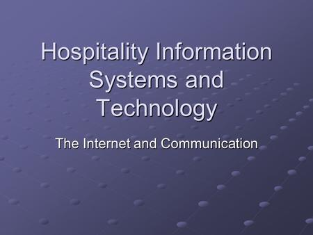 Hospitality Information Systems and Technology The Internet and Communication.